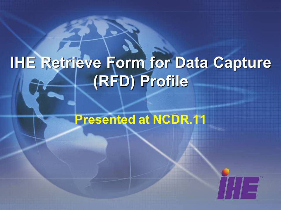 IHE Retrieve Form for Data Capture (RFD) Profile IHE Retrieve Form for Data Capture (RFD) Profile Presented at NCDR.11
