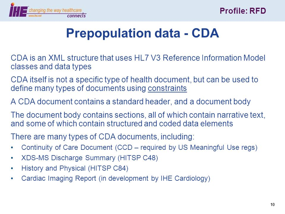 Profile: RFD 10 Prepopulation data - CDA CDA is an XML structure that uses HL7 V3 Reference Information Model classes and data types CDA itself is not a specific type of health document, but can be used to define many types of documents using constraints A CDA document contains a standard header, and a document body The document body contains sections, all of which contain narrative text, and some of which contain structured and coded data elements There are many types of CDA documents, including: Continuity of Care Document (CCD – required by US Meaningful Use regs) XDS-MS Discharge Summary (HITSP C48) History and Physical (HITSP C84) Cardiac Imaging Report (in development by IHE Cardiology)