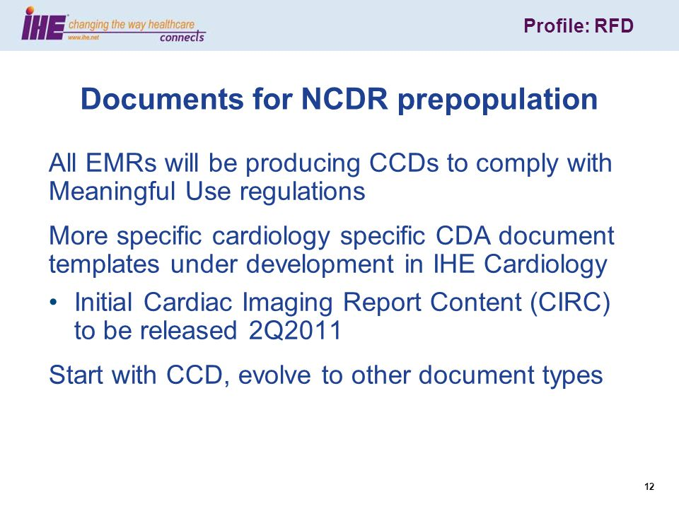 Profile: RFD 12 Documents for NCDR prepopulation All EMRs will be producing CCDs to comply with Meaningful Use regulations More specific cardiology specific CDA document templates under development in IHE Cardiology Initial Cardiac Imaging Report Content (CIRC) to be released 2Q2011 Start with CCD, evolve to other document types