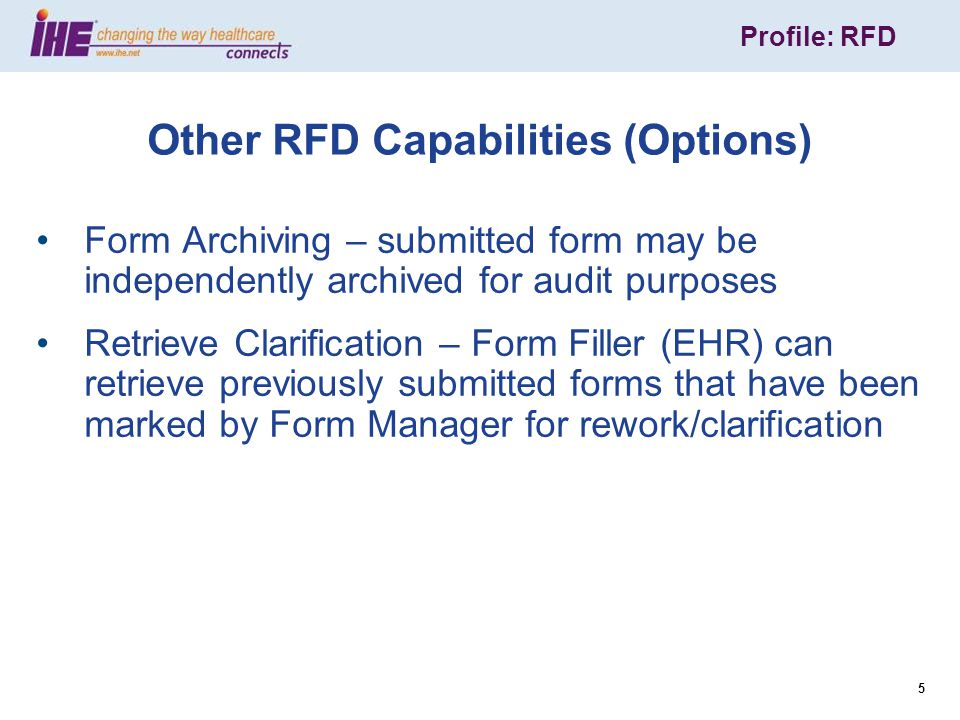 Profile: RFD 26 Profile: RFD Next steps Read the RFD technical specification http://www.ihe.net/Technical_Framework/upload/ IHE_ITI_Suppl_RFD_Rev2-1_TI_2010-08-10.pdfhttp://www.ihe.net/Technical_Framework/upload/ IHE_ITI_Suppl_RFD_Rev2-1_TI_2010-08-10.pdf Commit to implementation of RFD Participate in the Connectathon in January 2012 Join IHE International – it's free.