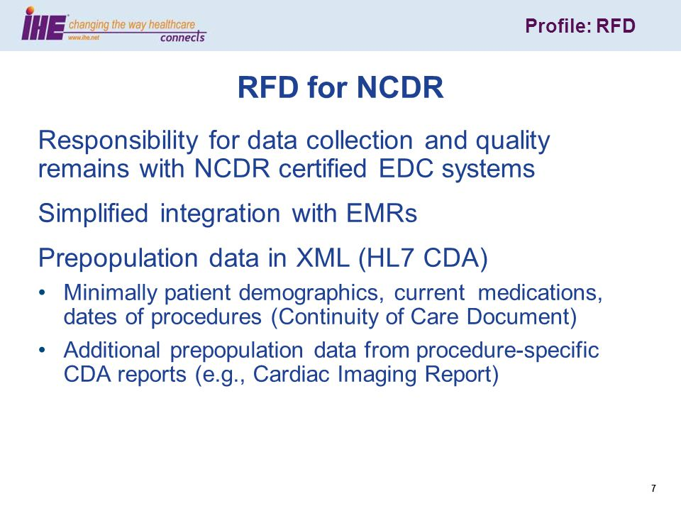Profile: RFD 7 RFD for NCDR Responsibility for data collection and quality remains with NCDR certified EDC systems Simplified integration with EMRs Prepopulation data in XML (HL7 CDA) Minimally patient demographics, current medications, dates of procedures (Continuity of Care Document) Additional prepopulation data from procedure-specific CDA reports (e.g., Cardiac Imaging Report)