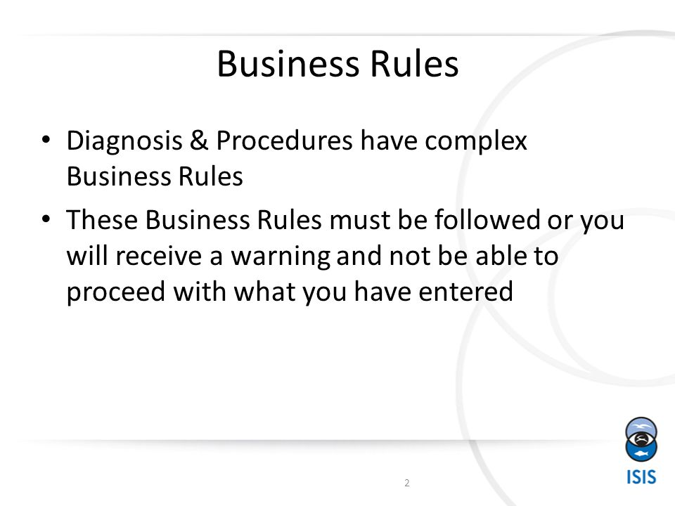 Business Rules Diagnosis & Procedures have complex Business Rules These Business Rules must be followed or you will receive a warning and not be able to proceed with what you have entered 2
