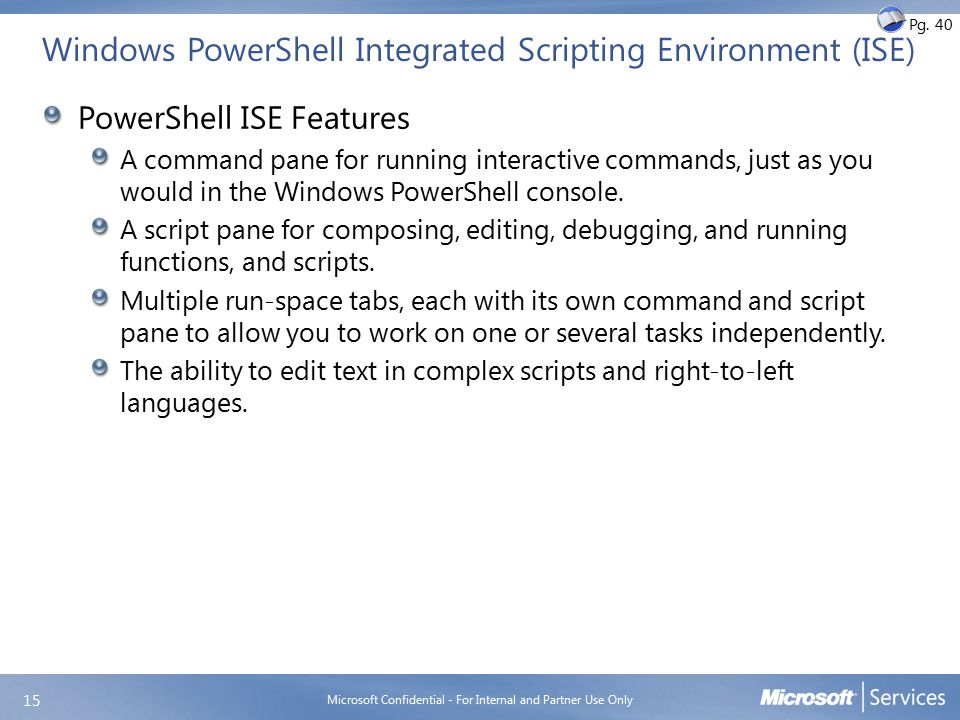 Windows PowerShell Integrated Scripting Environment (ISE) PowerShell ISE Features A command pane for running interactive commands, just as you would i