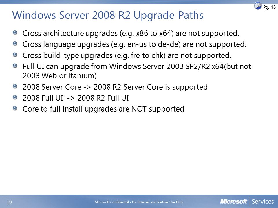 Windows Server 2008 R2 Upgrade Paths Cross architecture upgrades (e.g. x86 to x64) are not supported. Cross language upgrades (e.g. en-us to de-de) ar