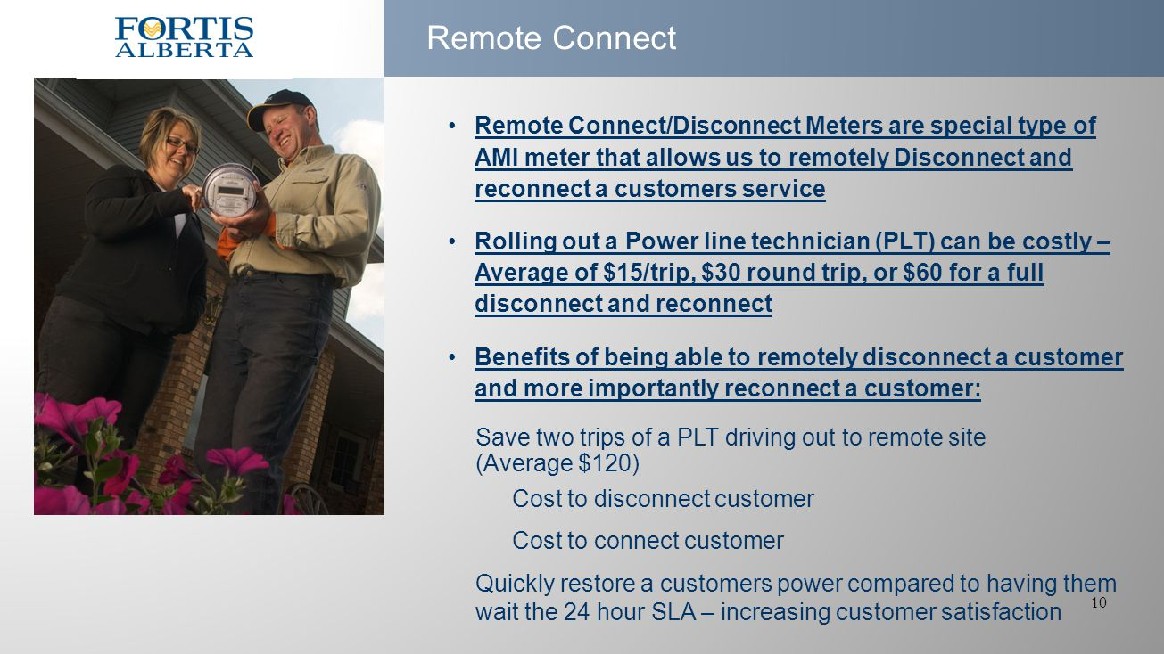 10 Remote Connect Remote Connect/Disconnect Meters are special type of AMI meter that allows us to remotely Disconnect and reconnect a customers service Rolling out a Power line technician (PLT) can be costly – Average of $15/trip, $30 round trip, or $60 for a full disconnect and reconnect Benefits of being able to remotely disconnect a customer and more importantly reconnect a customer: Save two trips of a PLT driving out to remote site (Average $120) Cost to disconnect customer Cost to connect customer Quickly restore a customers power compared to having them wait the 24 hour SLA – increasing customer satisfaction