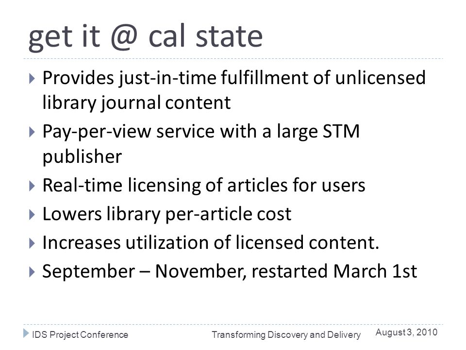 get it @ cal state  Provides just-in-time fulfillment of unlicensed library journal content  Pay-per-view service with a large STM publisher  Real-time licensing of articles for users  Lowers library per-article cost  Increases utilization of licensed content.