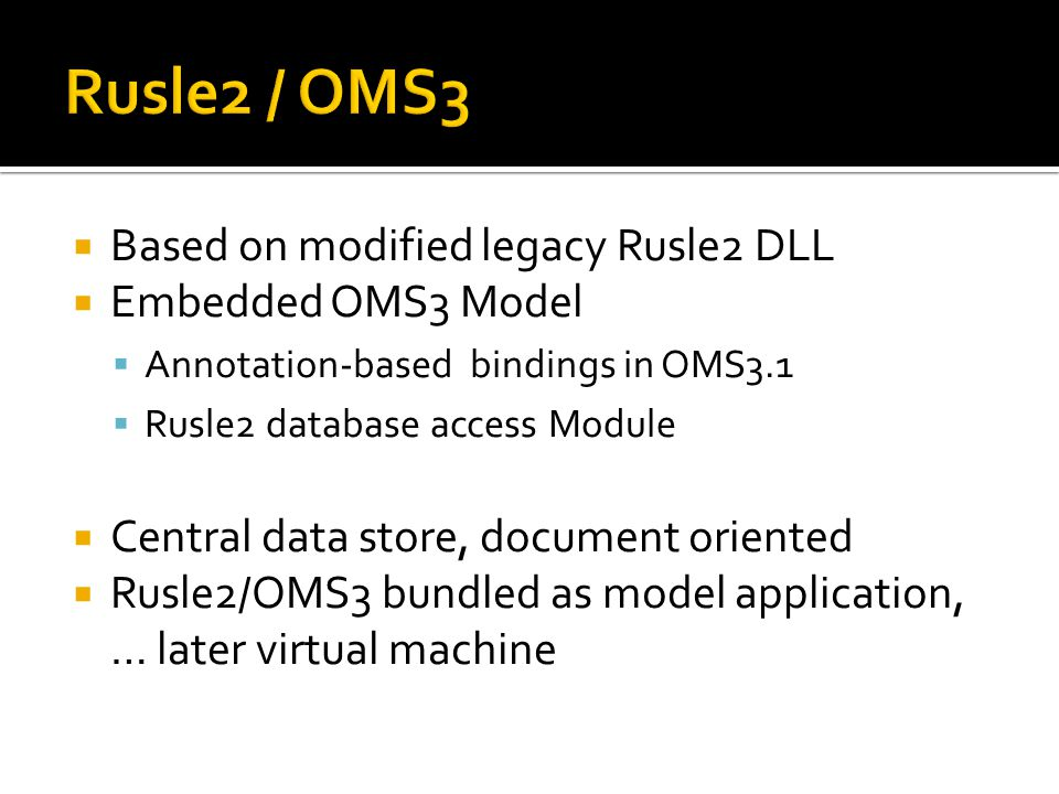  Based on modified legacy Rusle2 DLL  Embedded OMS3 Model  Annotation-based bindings in OMS3.1  Rusle2 database access Module  Central data store, document oriented  Rusle2/OMS3 bundled as model application, … later virtual machine