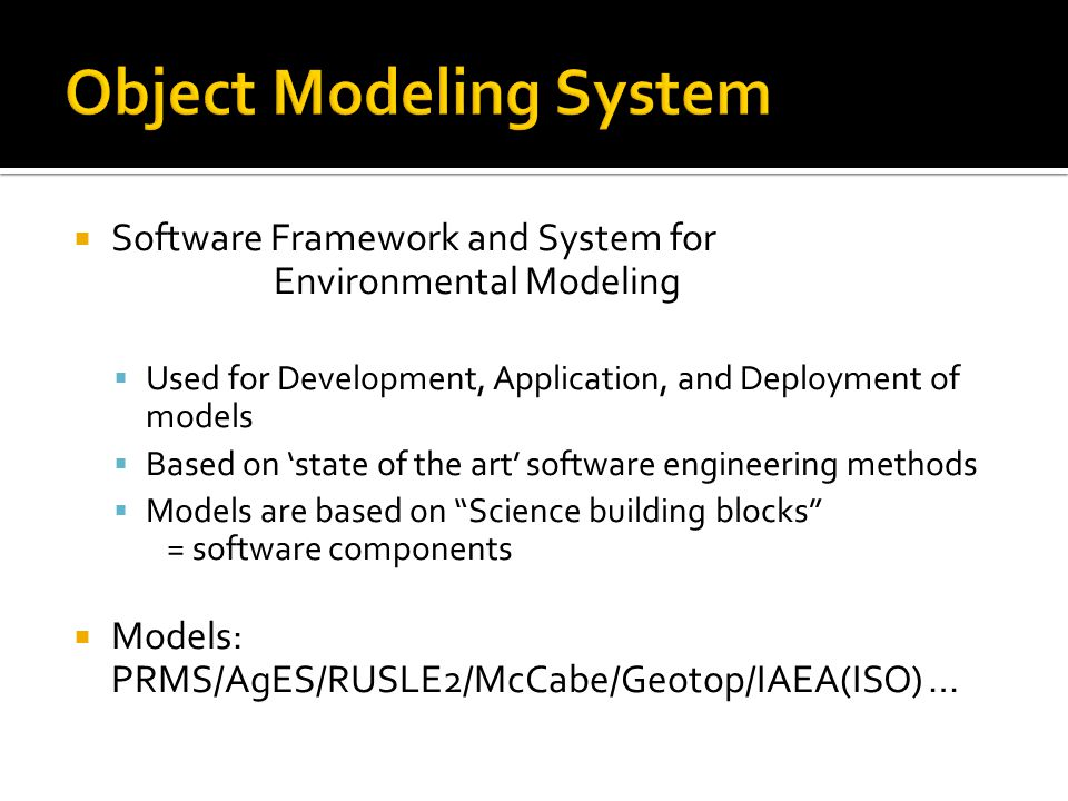  Software Framework and System for Environmental Modeling  Used for Development, Application, and Deployment of models  Based on 'state of the art' software engineering methods  Models are based on Science building blocks = software components  Models: PRMS/AgES/RUSLE2/McCabe/Geotop/IAEA(ISO) …