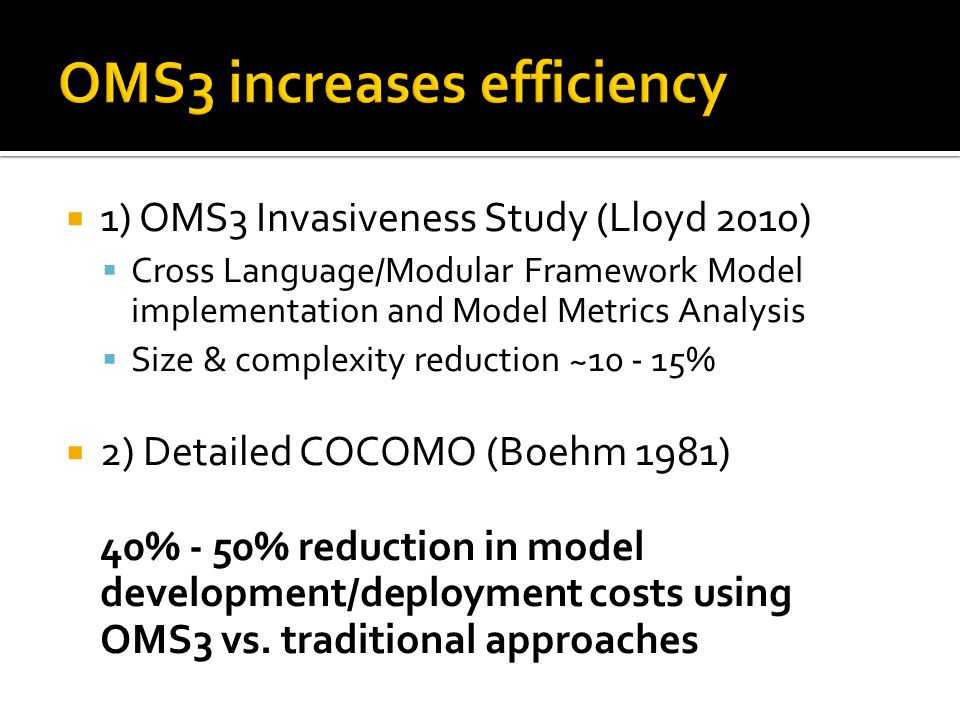  1) OMS3 Invasiveness Study (Lloyd 2010)  Cross Language/Modular Framework Model implementation and Model Metrics Analysis  Size & complexity reduction ~10 - 15%  2) Detailed COCOMO (Boehm 1981) 40% - 50% reduction in model development/deployment costs using OMS3 vs.