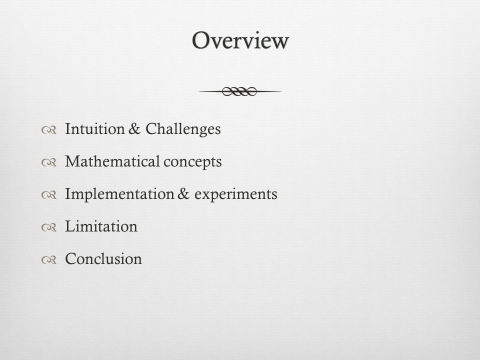 Overview  Intuition & Challenges  Mathematical concepts  Implementation & experiments  Limitation  Conclusion