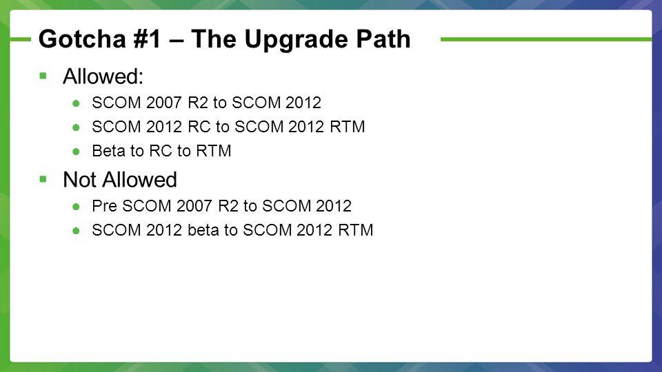 Gotcha #1 – The Upgrade Path  Allowed: ●SCOM 2007 R2 to SCOM 2012 ●SCOM 2012 RC to SCOM 2012 RTM ●Beta to RC to RTM  Not Allowed ●Pre SCOM 2007 R2 to SCOM 2012 ●SCOM 2012 beta to SCOM 2012 RTM