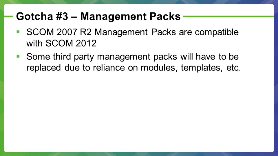 Gotcha #3 – Management Packs  SCOM 2007 R2 Management Packs are compatible with SCOM 2012  Some third party management packs will have to be replaced due to reliance on modules, templates, etc.