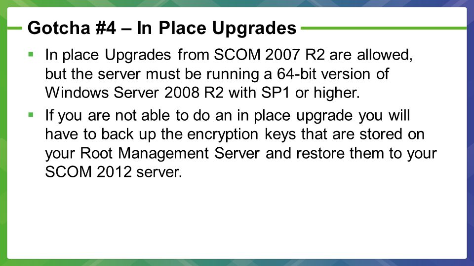 Gotcha #4 – In Place Upgrades  In place Upgrades from SCOM 2007 R2 are allowed, but the server must be running a 64-bit version of Windows Server 2008 R2 with SP1 or higher.