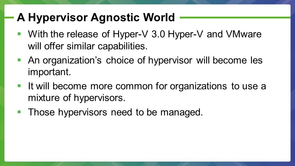 Use Your Existing Management Infrastructure  System Center Operations Manager is the management tool of choice for managing Hyper-V.
