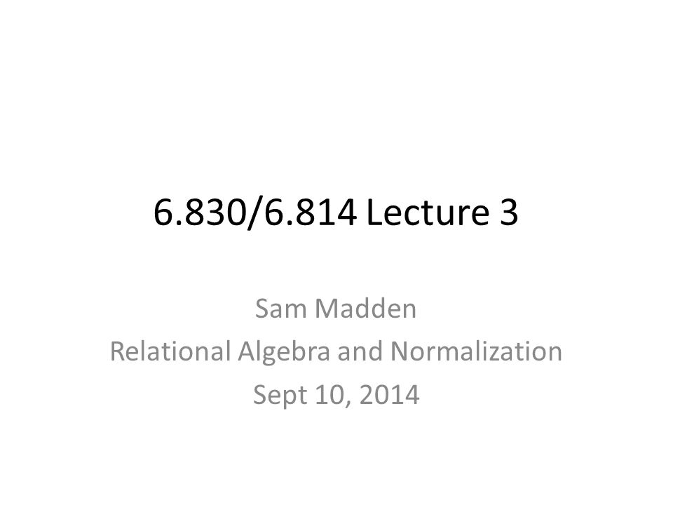 6.830/6.814 Lecture 3 Sam Madden Relational Algebra and Normalization Sept 10, 2014