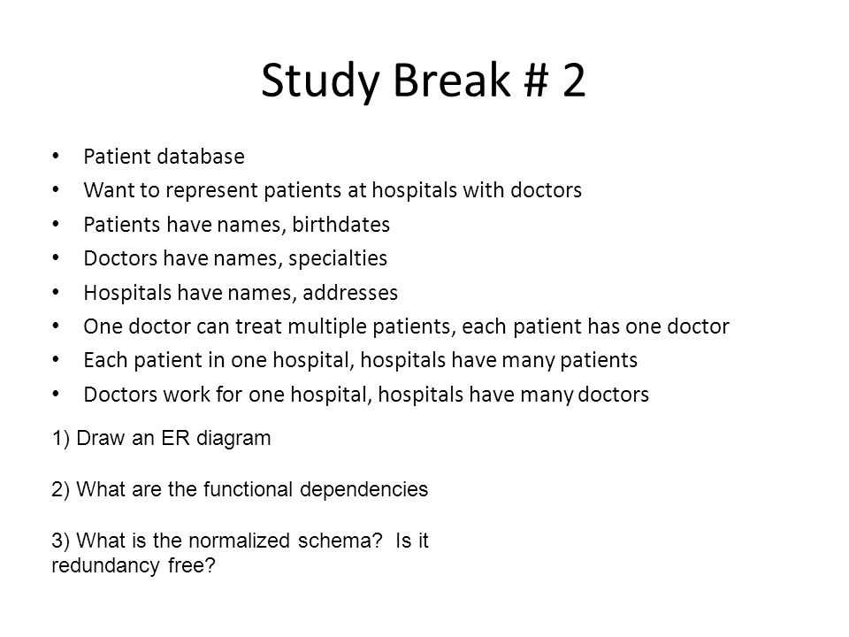 Study Break # 2 Patient database Want to represent patients at hospitals with doctors Patients have names, birthdates Doctors have names, specialties Hospitals have names, addresses One doctor can treat multiple patients, each patient has one doctor Each patient in one hospital, hospitals have many patients Doctors work for one hospital, hospitals have many doctors 1) Draw an ER diagram 2) What are the functional dependencies 3) What is the normalized schema.