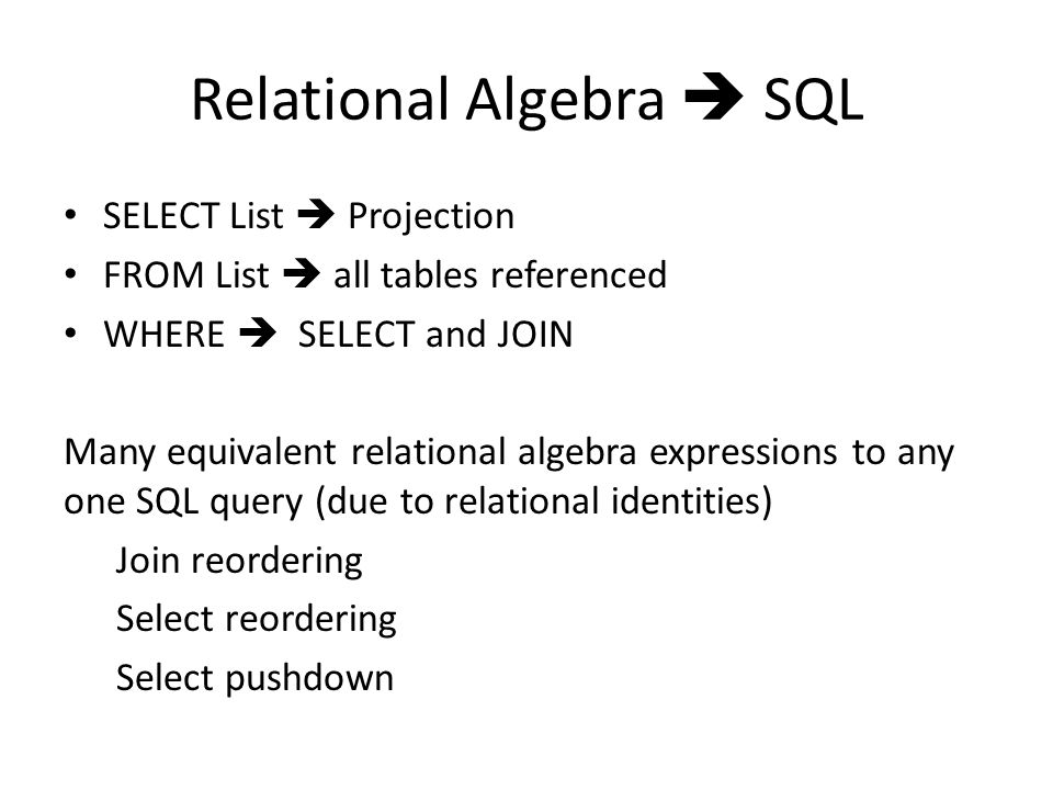 Relational Algebra  SQL SELECT List  Projection FROM List  all tables referenced WHERE  SELECT and JOIN Many equivalent relational algebra expressions to any one SQL query (due to relational identities) Join reordering Select reordering Select pushdown