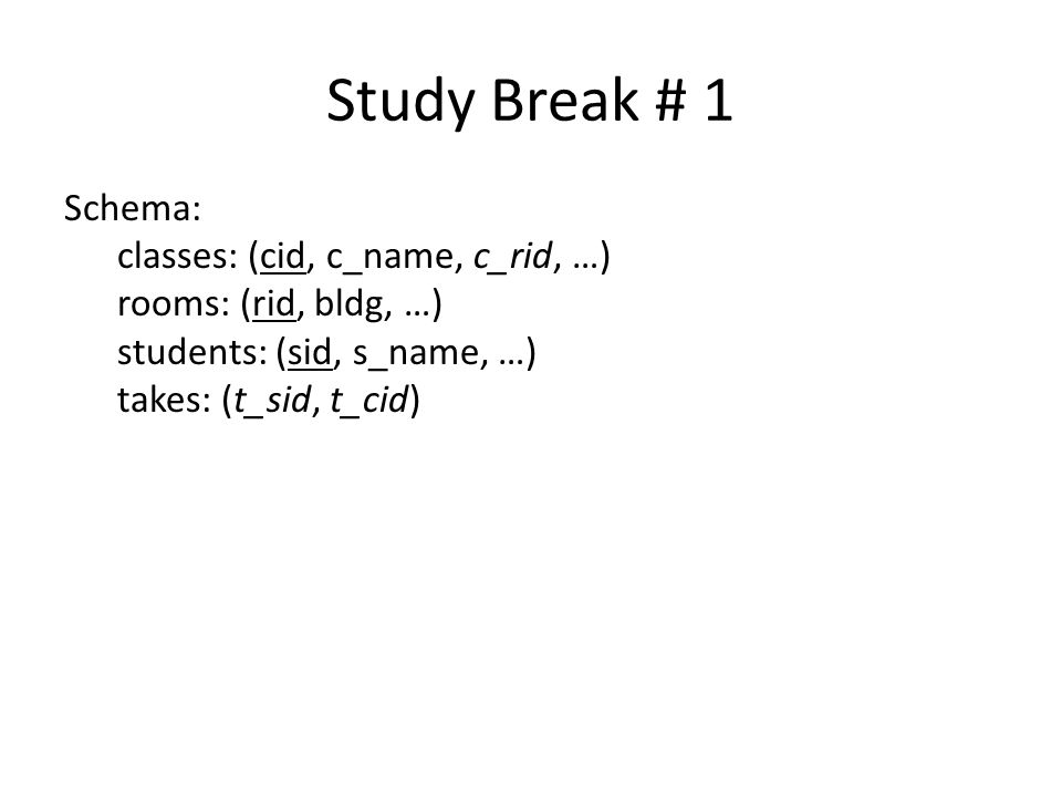 Study Break # 1 Schema: classes: (cid, c_name, c_rid, …) rooms: (rid, bldg, …) students: (sid, s_name, …) takes: (t_sid, t_cid)