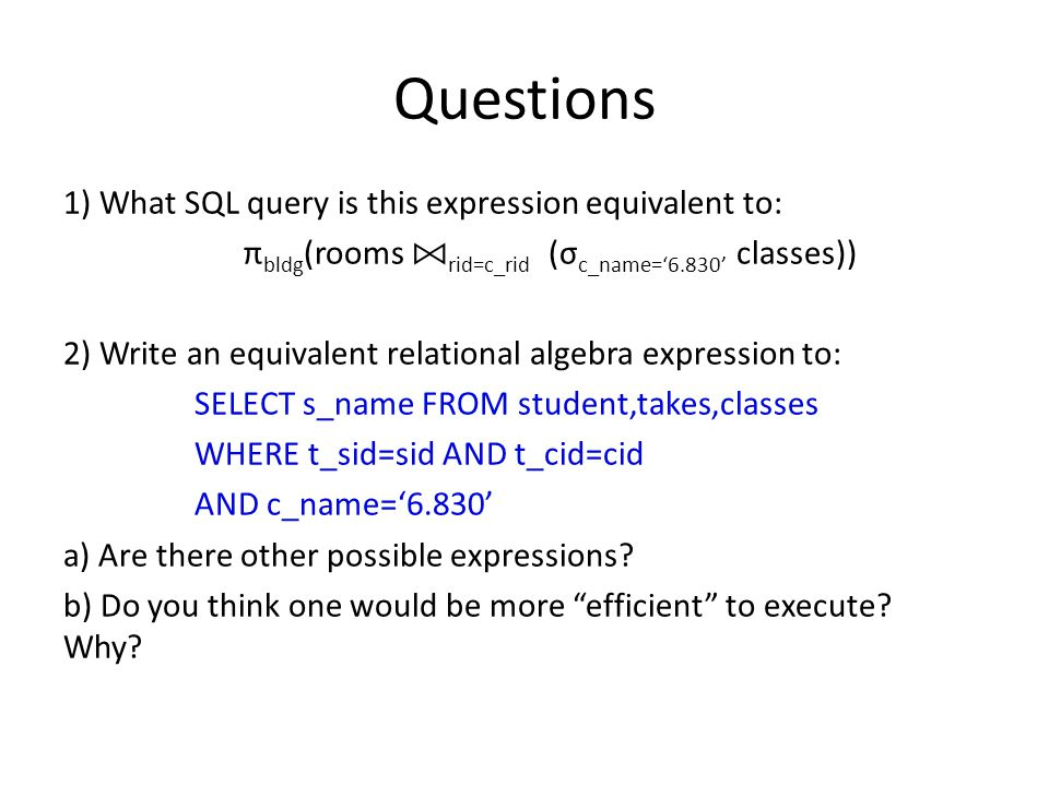 Questions 1) What SQL query is this expression equivalent to: π bldg (rooms rid=c_rid (σ c_name='6.830' classes)) 2) Write an equivalent relational algebra expression to: SELECT s_name FROM student,takes,classes WHERE t_sid=sid AND t_cid=cid AND c_name='6.830' a) Are there other possible expressions.