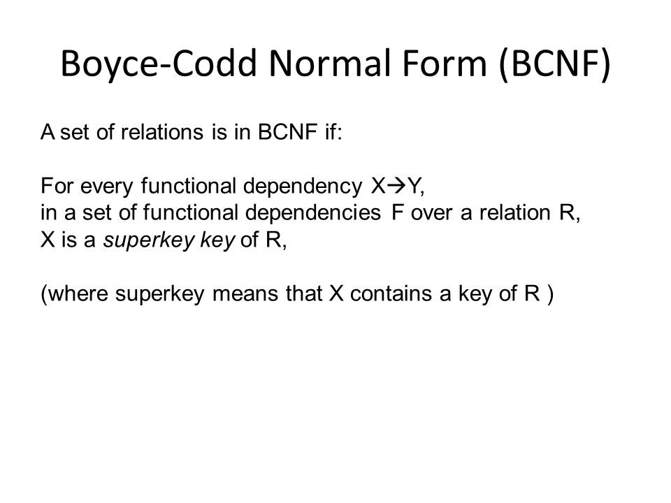 BCNFify Start with one universal relation While some relation R is not in BCNF Find an FD F=X  Y that violates BCNF on R Split R into R1 = (X U Y), R2 = R – Y