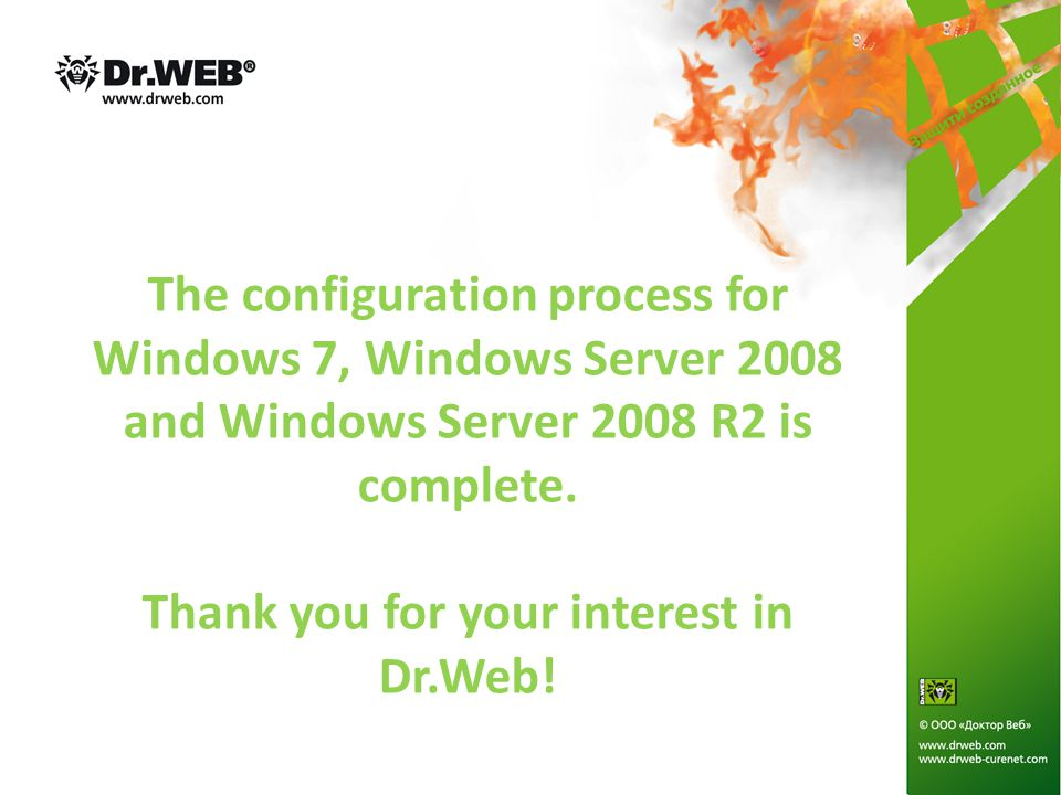 The configuration process for Windows 7, Windows Server 2008 and Windows Server 2008 R2 is complete. Thank you for your interest in Dr.Web!