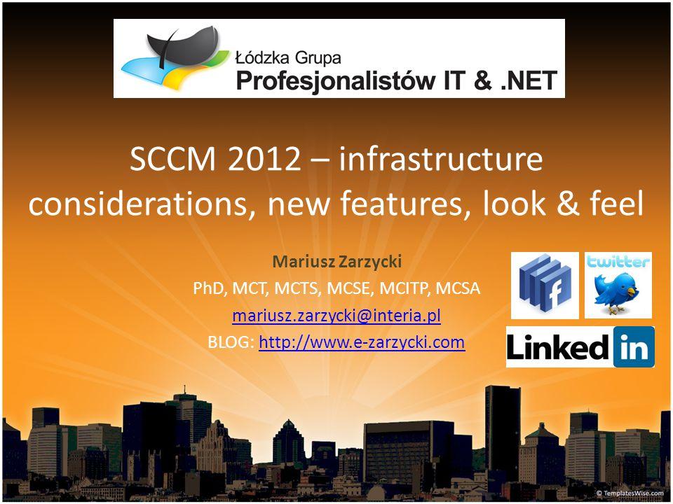 SCCM 2012 – infrastructure considerations, new features, look & feel Mariusz Zarzycki PhD, MCT, MCTS, MCSE, MCITP, MCSA mariusz.zarzycki@interia.pl BL