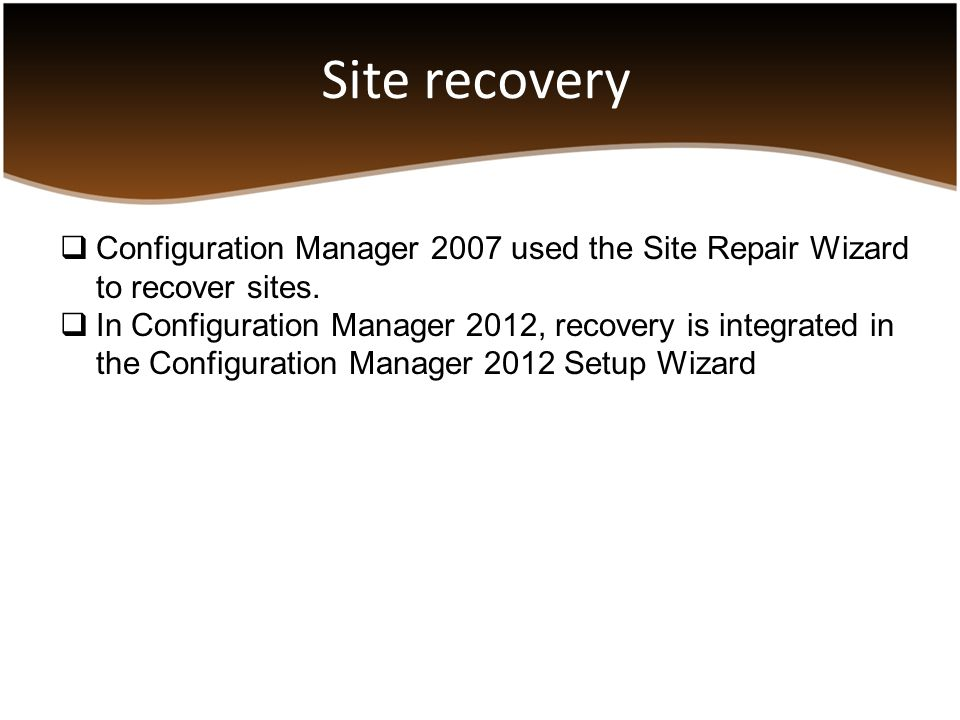 Site recovery  Configuration Manager 2007 used the Site Repair Wizard to recover sites.  In Configuration Manager 2012, recovery is integrated in th