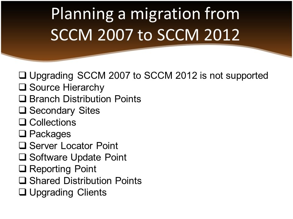 Planning a migration from SCCM 2007 to SCCM 2012  Upgrading SCCM 2007 to SCCM 2012 is not supported  Source Hierarchy  Branch Distribution Points 