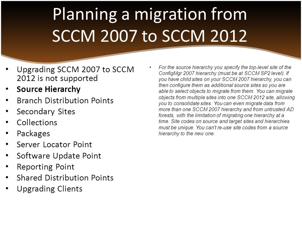 Planning a migration from SCCM 2007 to SCCM 2012 Upgrading SCCM 2007 to SCCM 2012 is not supported Source Hierarchy Branch Distribution Points Seconda