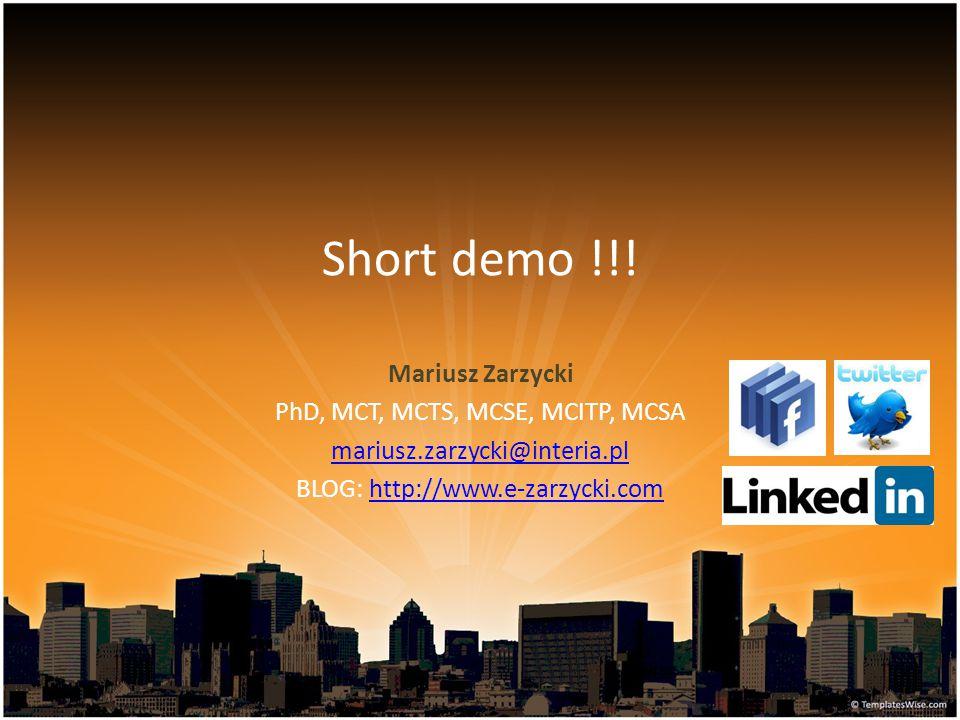Short demo !!! Mariusz Zarzycki PhD, MCT, MCTS, MCSE, MCITP, MCSA mariusz.zarzycki@interia.pl BLOG: http://www.e-zarzycki.comhttp://www.e-zarzycki.com