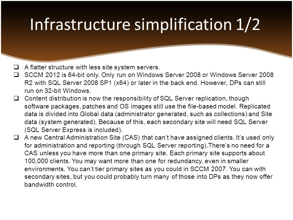 Infrastructure simplification 1/2  A flatter structure with less site system servers.  SCCM 2012 is 64-bit only. Only run on Windows Server 2008 or