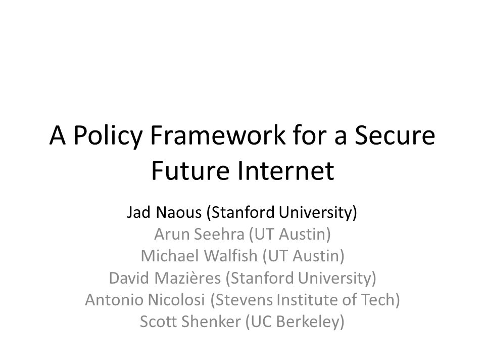 A Policy Framework for a Secure Future Internet Jad Naous (Stanford University) Arun Seehra (UT Austin) Michael Walfish (UT Austin) David Mazières (Stanford University) Antonio Nicolosi (Stevens Institute of Tech) Scott Shenker (UC Berkeley)
