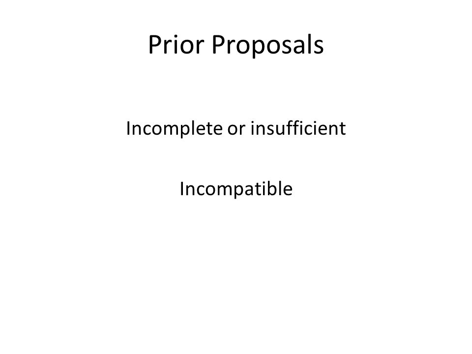 Prior Proposals Incomplete or insufficient Incompatible