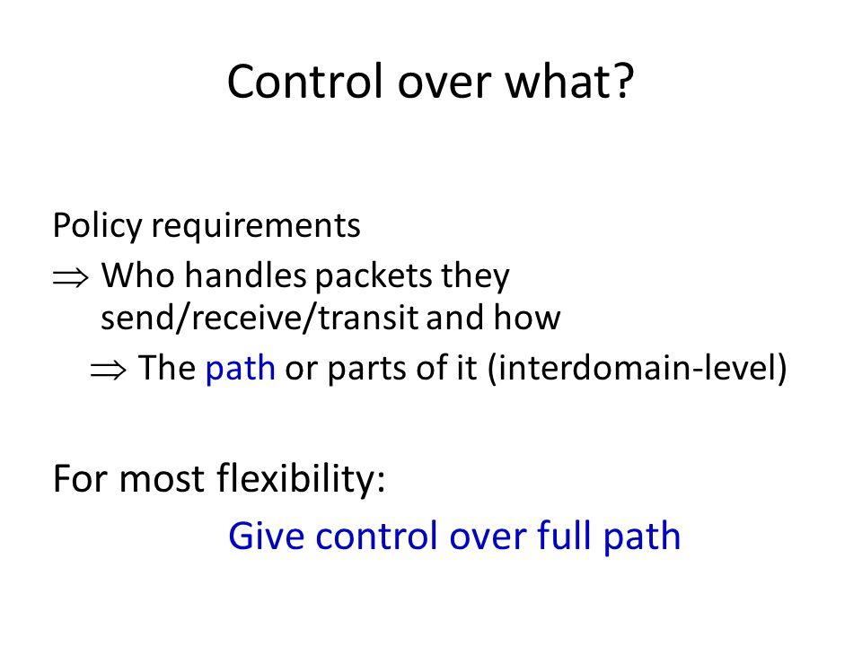 Control over what? Policy requirements  Who handles packets they send/receive/transit and how  The path or parts of it (interdomain-level) For most