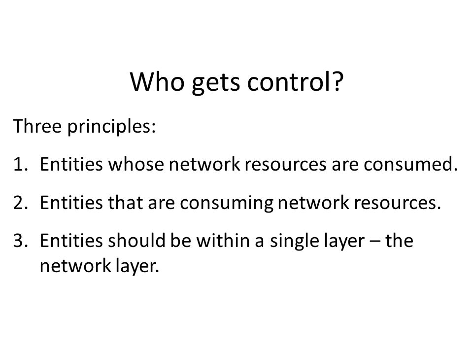 Who gets control. Three principles: 1.Entities whose network resources are consumed.