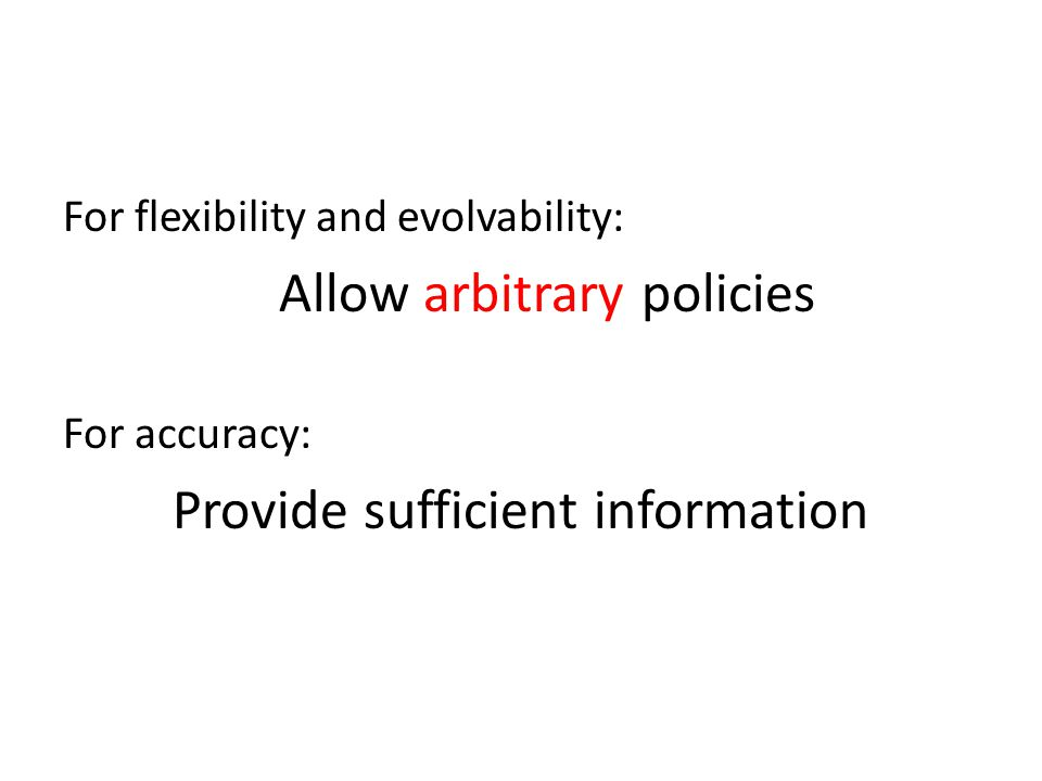 For flexibility and evolvability: Allow arbitrary policies For accuracy: Provide sufficient information