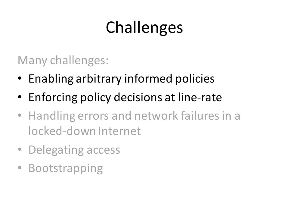 Challenges Many challenges: Enabling arbitrary informed policies Enforcing policy decisions at line-rate Handling errors and network failures in a locked-down Internet Delegating access Bootstrapping