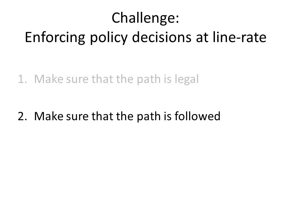 Challenge: Enforcing policy decisions at line-rate 1.Make sure that the path is legal 2.Make sure that the path is followed