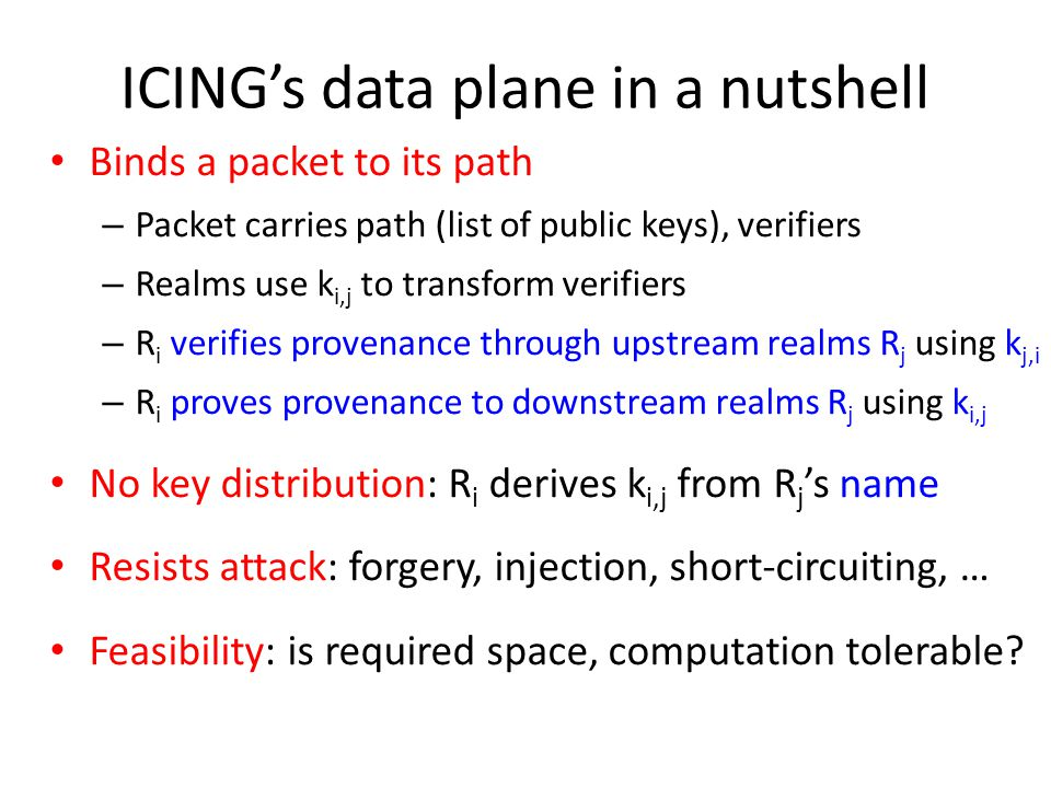 ICING's data plane in a nutshell Binds a packet to its path – Packet carries path (list of public keys), verifiers – Realms use k i,j to transform verifiers – R i verifies provenance through upstream realms R j using k j,i – R i proves provenance to downstream realms R j using k i,j No key distribution: R i derives k i,j from R j 's name Resists attack: forgery, injection, short-circuiting, … Feasibility: is required space, computation tolerable