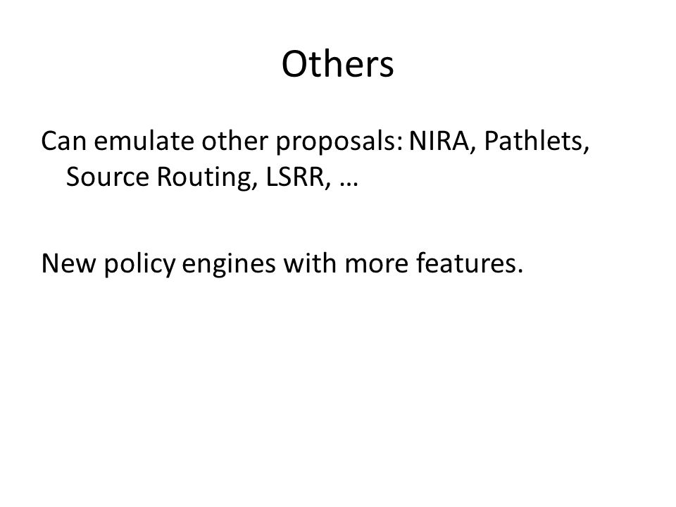 Others Can emulate other proposals: NIRA, Pathlets, Source Routing, LSRR, … New policy engines with more features.
