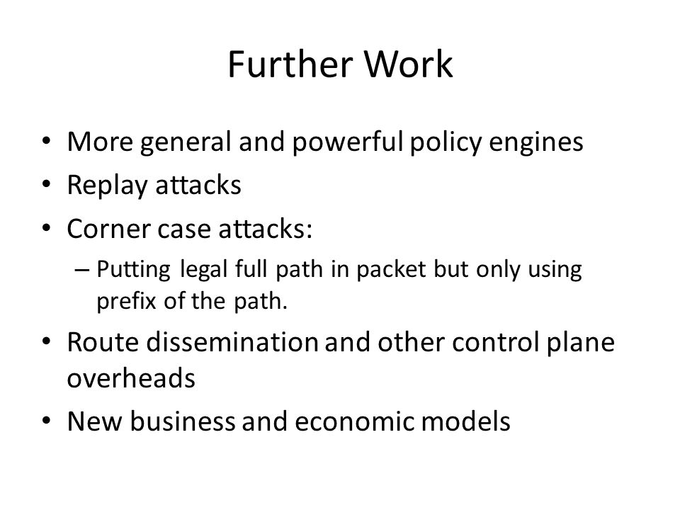 Further Work More general and powerful policy engines Replay attacks Corner case attacks: – Putting legal full path in packet but only using prefix of the path.
