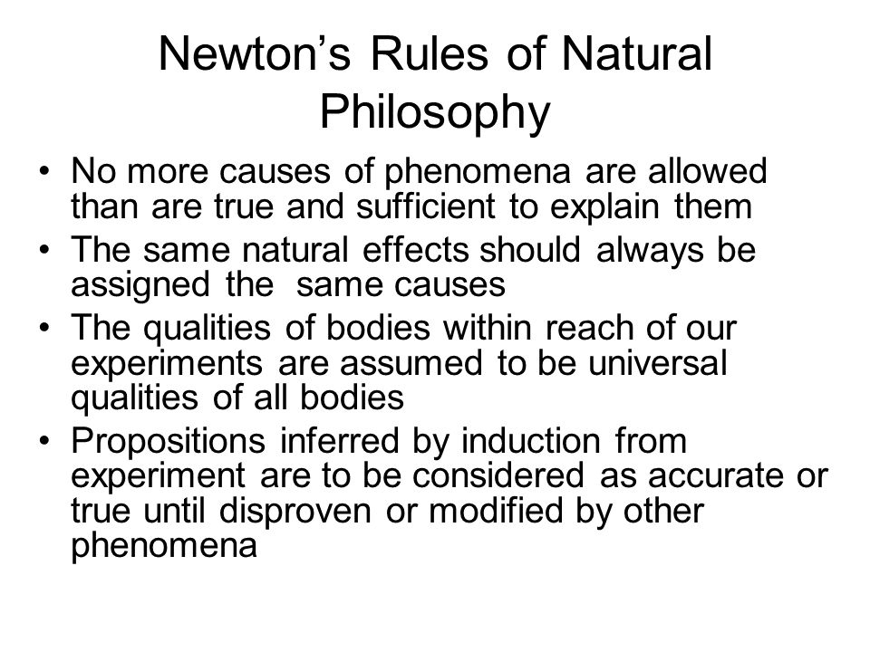 Newton's Rules of Natural Philosophy No more causes of phenomena are allowed than are true and sufficient to explain them The same natural effects sho