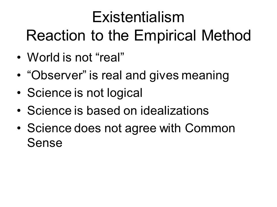 """Existentialism Reaction to the Empirical Method World is not """"real"""" """"Observer"""" is real and gives meaning Science is not logical Science is based on id"""
