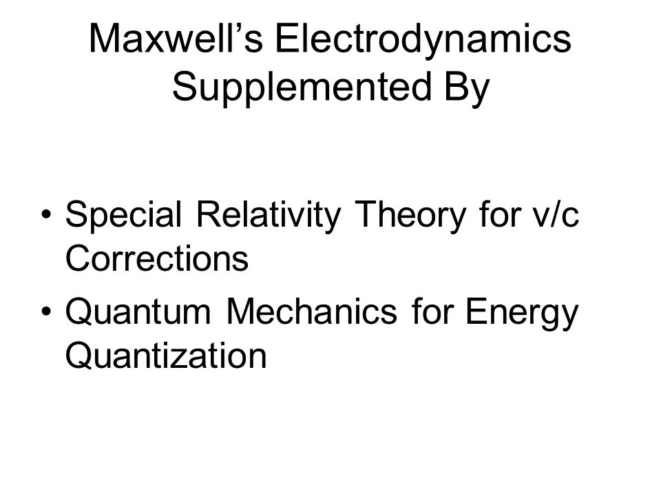 Maxwell's Electrodynamics Supplemented By Special Relativity Theory for v/c Corrections Quantum Mechanics for Energy Quantization
