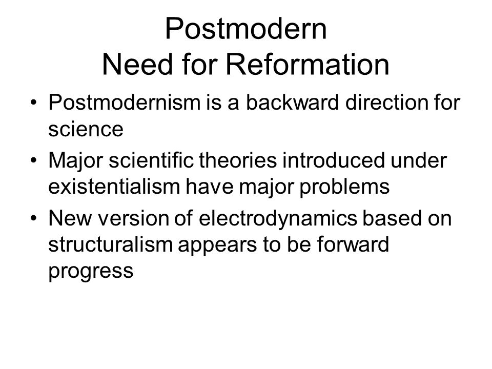 Postmodern Need for Reformation Postmodernism is a backward direction for science Major scientific theories introduced under existentialism have major problems New version of electrodynamics based on structuralism appears to be forward progress