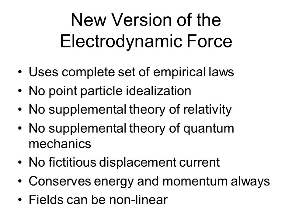 New Version of the Electrodynamic Force Uses complete set of empirical laws No point particle idealization No supplemental theory of relativity No supplemental theory of quantum mechanics No fictitious displacement current Conserves energy and momentum always Fields can be non-linear