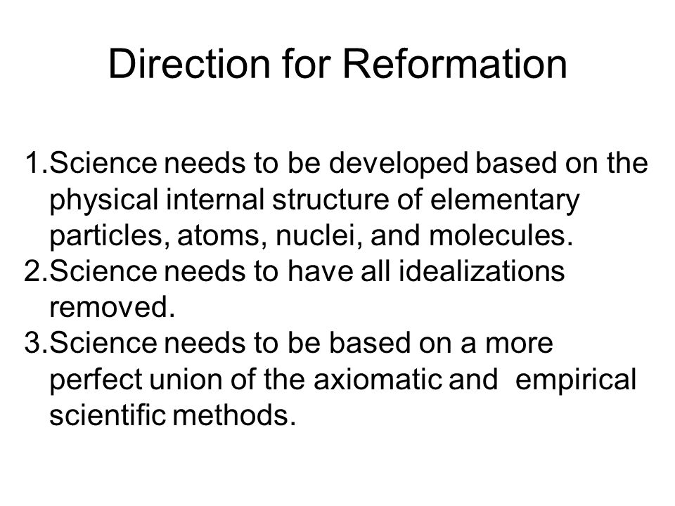 Direction for Reformation 1.Science needs to be developed based on the physical internal structure of elementary particles, atoms, nuclei, and molecul
