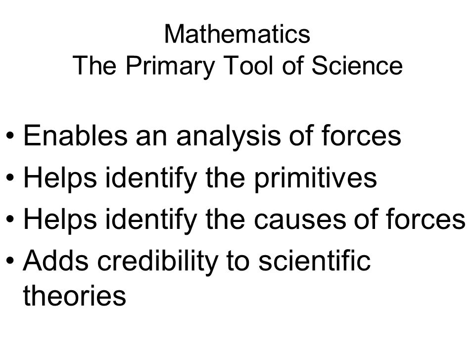 Mathematics The Primary Tool of Science Enables an analysis of forces Helps identify the primitives Helps identify the causes of forces Adds credibili