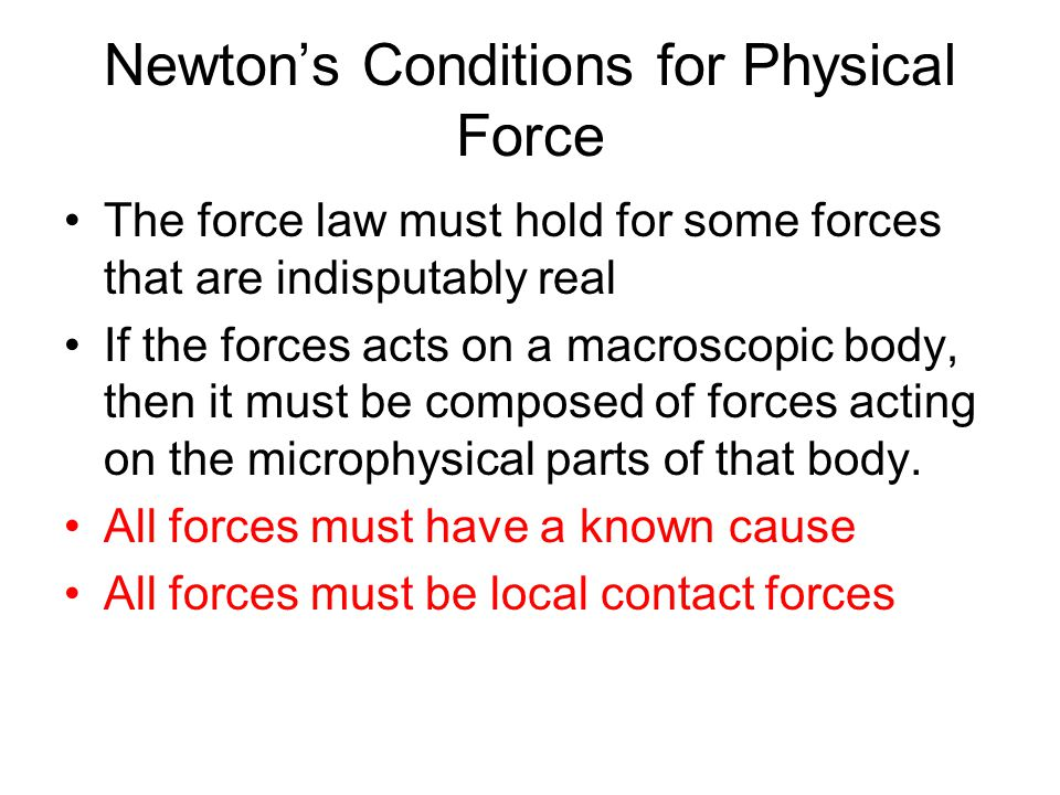 Newton's Conditions for Physical Force The force law must hold for some forces that are indisputably real If the forces acts on a macroscopic body, th