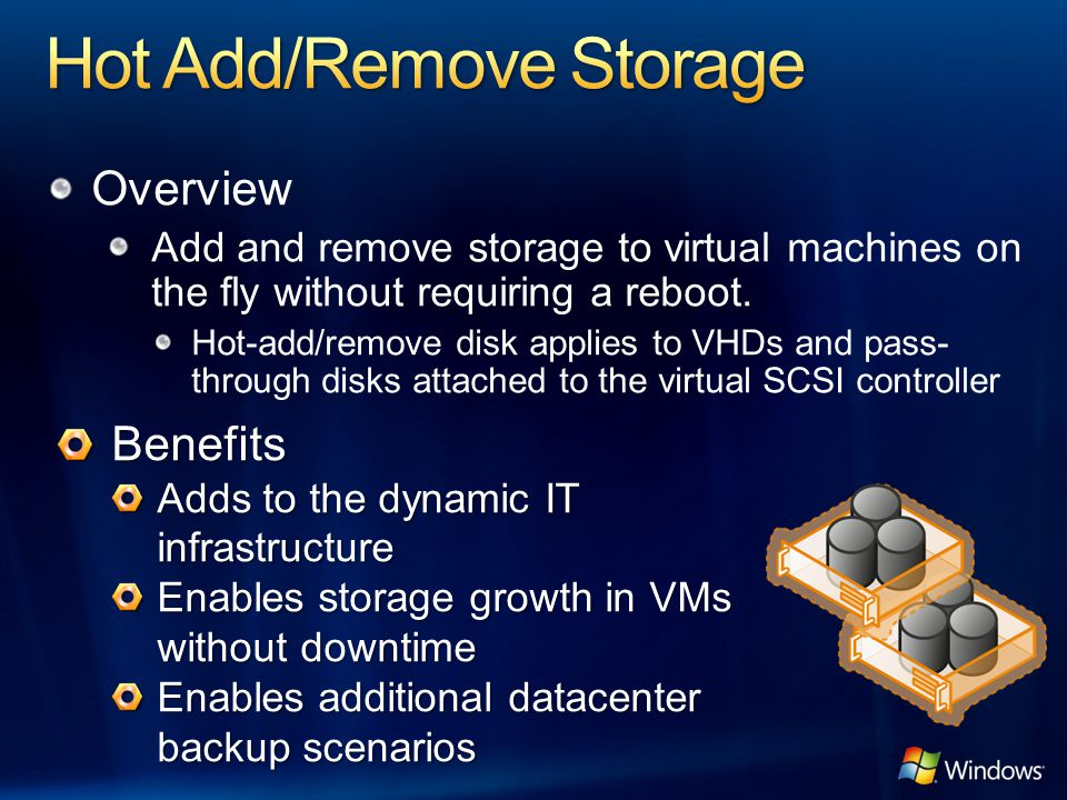 Overview Add and remove storage to virtual machines on the fly without requiring a reboot. Hot-add/remove disk applies to VHDs and pass- through disks